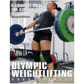 Olympic Weightlifting: A Complete Guide for Athletes and Coaches by Greg Everett