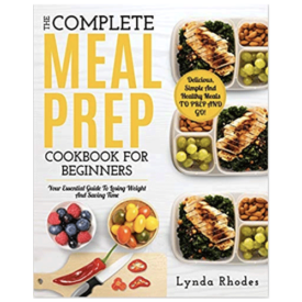 The Complete Meal Prep Cookbook For Beginners: Your Essential Guide To Losing Weight And Saving Time