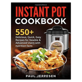 Instant Pot Cookbook: 550+ Delicious, Quick, Easy Recipes For Newbie & Advanced Users