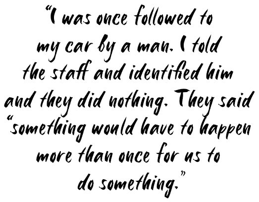 Quote: I was once followed to my car by a man. I told the staff and identified him and they did nothing. They said 'something would have to happen more than once for us to do something'