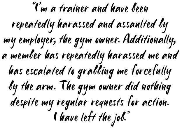 Quote: I'm a trainer and have been repeatedly harassed and assaulted by my employer, the gym owner. Additionally, a member has repeatedly harassed me and has escalated to grabbing me forcefully by the arm. The gym owner did nothing despite my regular requests for action. I have left the job.
