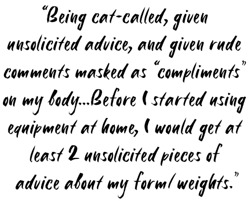 "Quote: Being cat-called, given unsolicited advice, and given rude comments masked as ""compliments"" on my body... Before I started using equipment at home, I would get at least 2 unsolicited pieces of advice about my form / weights."
