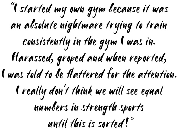 Quote: I started my own gym because it was an absolute nightmare trying to train consistently in the gym I was in. Harassed, groped and when reported, I was told to be flattered for the attention. I really don't think we will see equal numbers in strength sports until this is sorted!